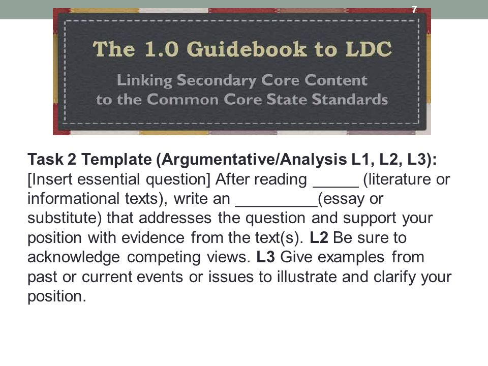 Task 2 Template (Argumentative/Analysis L1, L2, L3): [Insert essential question] After reading _____ (literature or informational texts), write an _________(essay or substitute) that addresses the question and support your position with evidence from the text(s).